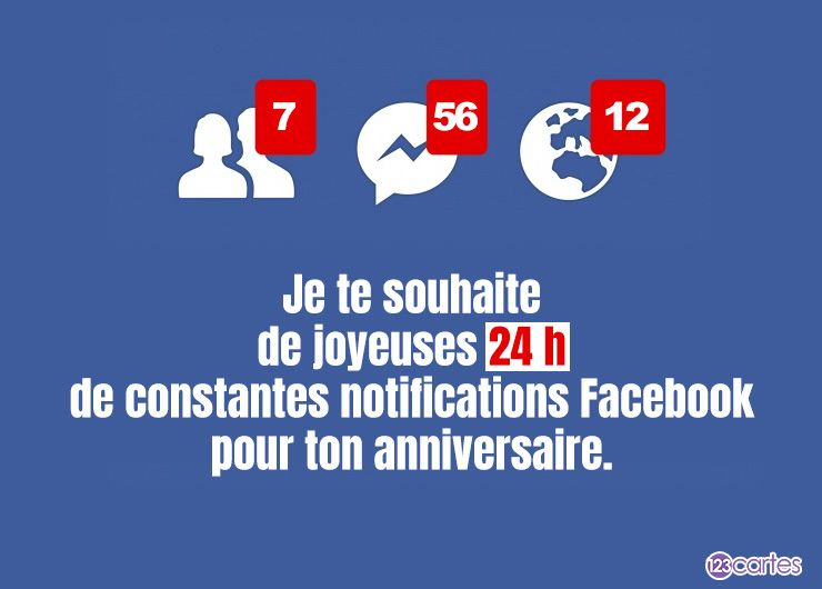 Je te souhaite de joyeuses 24 h de constantes notifications Facebook pour ton anniversaire.
