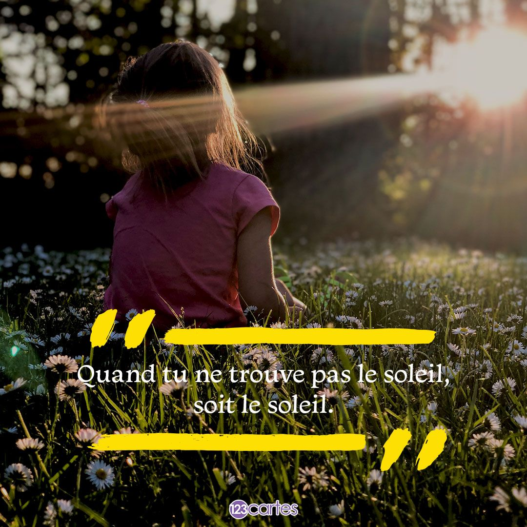 Quand tu ne trouve pas le soleil, soit le soleil - citations positives - 123cartes